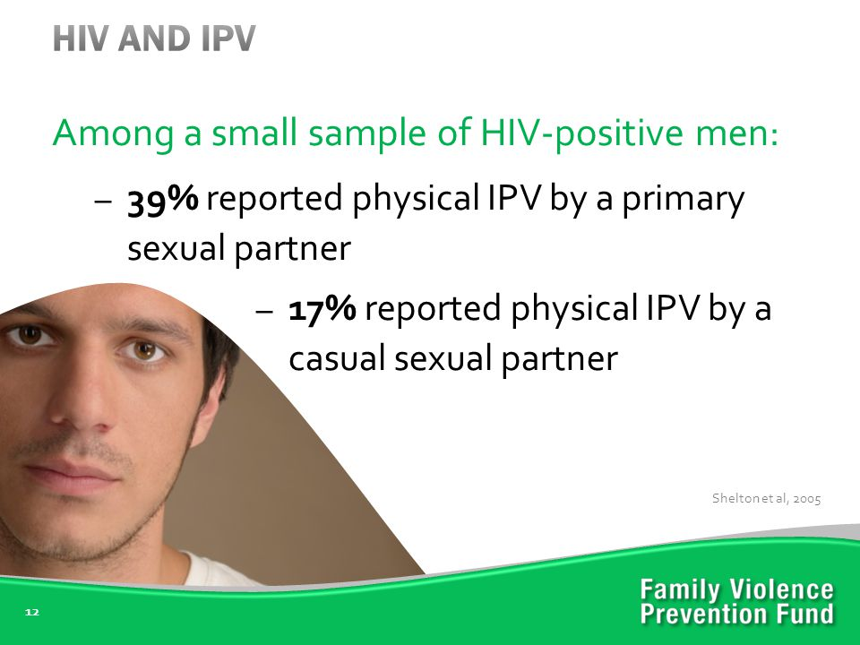 Among a small sample of HIV-positive men: – 39% reported physical IPV by a primary sexual partner – 17% reported physical IPV by a casual sexual partner 12 Shelton et al, 2005
