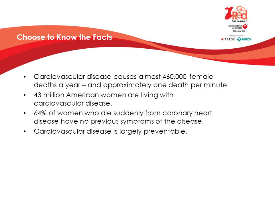 Choose to Know the Facts Cardiovascular disease causes almost 460,000 female deaths a year – and approximately one death per minute 43 million American women are living with cardiovascular disease.