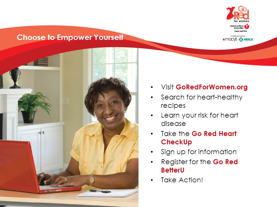 Choose to Empower Yourself Visit GoRedForWomen.org Search for heart-healthy recipes Learn your risk for heart disease Take the Go Red Heart CheckUp Sign up for information Register for the Go Red BetterU Take Action!