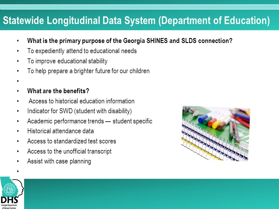 Statewide Longitudinal Data System (Department of Education) What is the primary purpose of the Georgia SHINES and SLDS connection.