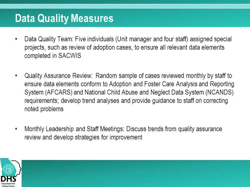 Data Quality Measures Data Quality Team: Five individuals (Unit manager and four staff) assigned special projects, such as review of adoption cases, to ensure all relevant data elements completed in SACWIS Quality Assurance Review: Random sample of cases reviewed monthly by staff to ensure data elements conform to Adoption and Foster Care Analysis and Reporting System (AFCARS) and National Child Abuse and Neglect Data System (NCANDS) requirements; develop trend analyses and provide guidance to staff on correcting noted problems Monthly Leadership and Staff Meetings: Discuss trends from quality assurance review and develop strategies for improvement