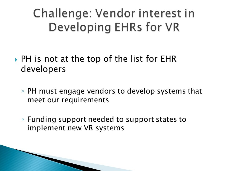  PH is not at the top of the list for EHR developers ◦ PH must engage vendors to develop systems that meet our requirements ◦ Funding support needed to support states to implement new VR systems