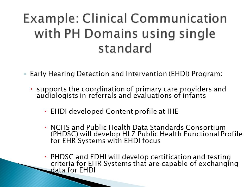 ◦ Early Hearing Detection and Intervention (EHDI) Program:  supports the coordination of primary care providers and audiologists in referrals and evaluations of infants  EHDI developed Content profile at IHE  NCHS and Public Health Data Standards Consortium (PHDSC) will develop HL7 Public Health Functional Profile for EHR Systems with EHDI focus  PHDSC and EDHI will develop certification and testing criteria for EHR Systems that are capable of exchanging data for EHDI
