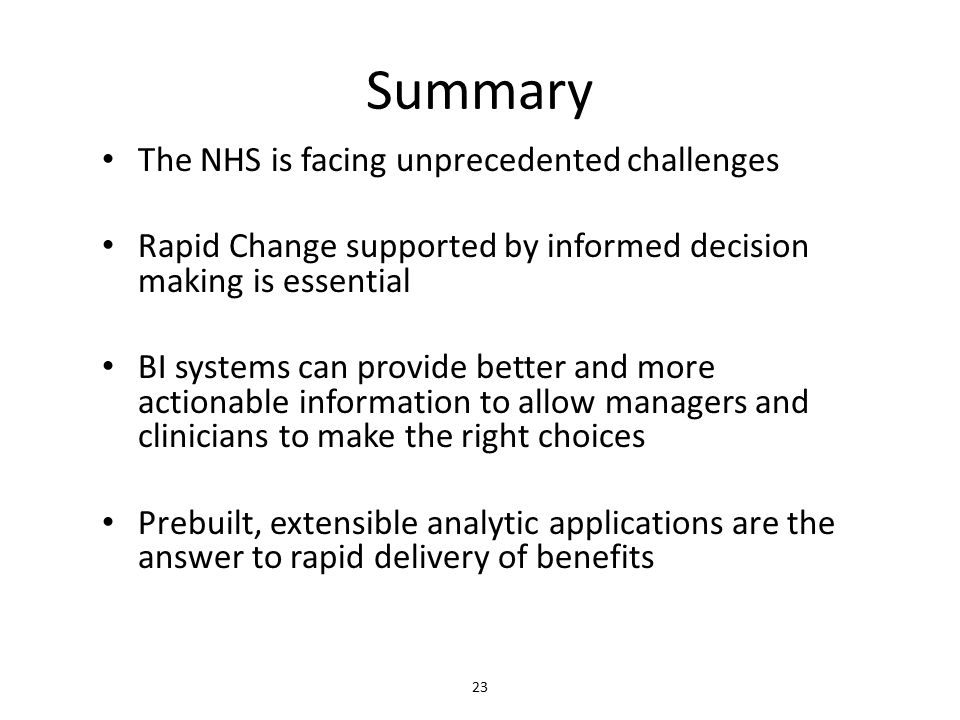 Summary The NHS is facing unprecedented challenges Rapid Change supported by informed decision making is essential BI systems can provide better and more actionable information to allow managers and clinicians to make the right choices Prebuilt, extensible analytic applications are the answer to rapid delivery of benefits 23