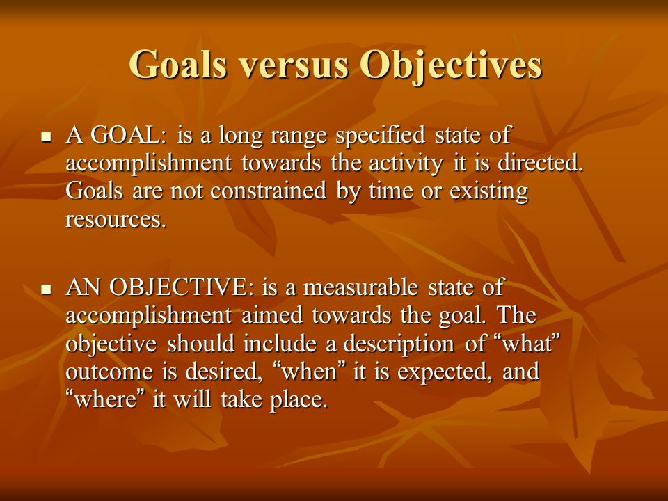 Goals versus Objectives A GOAL: is a long range specified state of accomplishment towards the activity it is directed. Goals are not constrained by ti