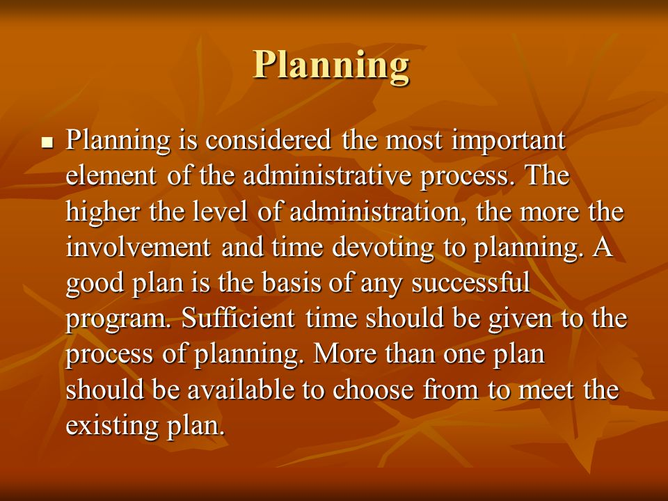 Planning Planning is considered the most important element of the administrative process. The higher the level of administration, the more the involve