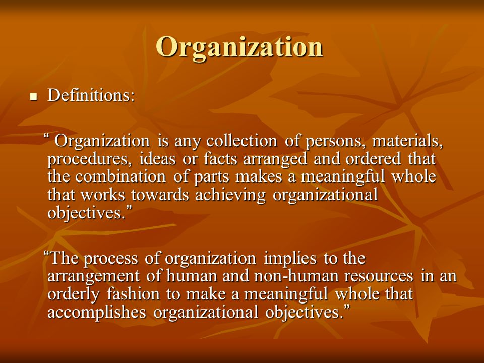 """Organization Definitions: Definitions: """" Organization is any collection of persons, materials, procedures, ideas or facts arranged and ordered that th"""