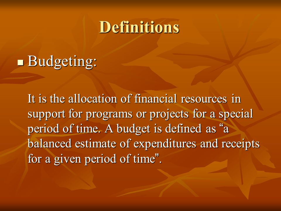 Definitions Budgeting: Budgeting: It is the allocation of financial resources in support for programs or projects for a special period of time. A budg