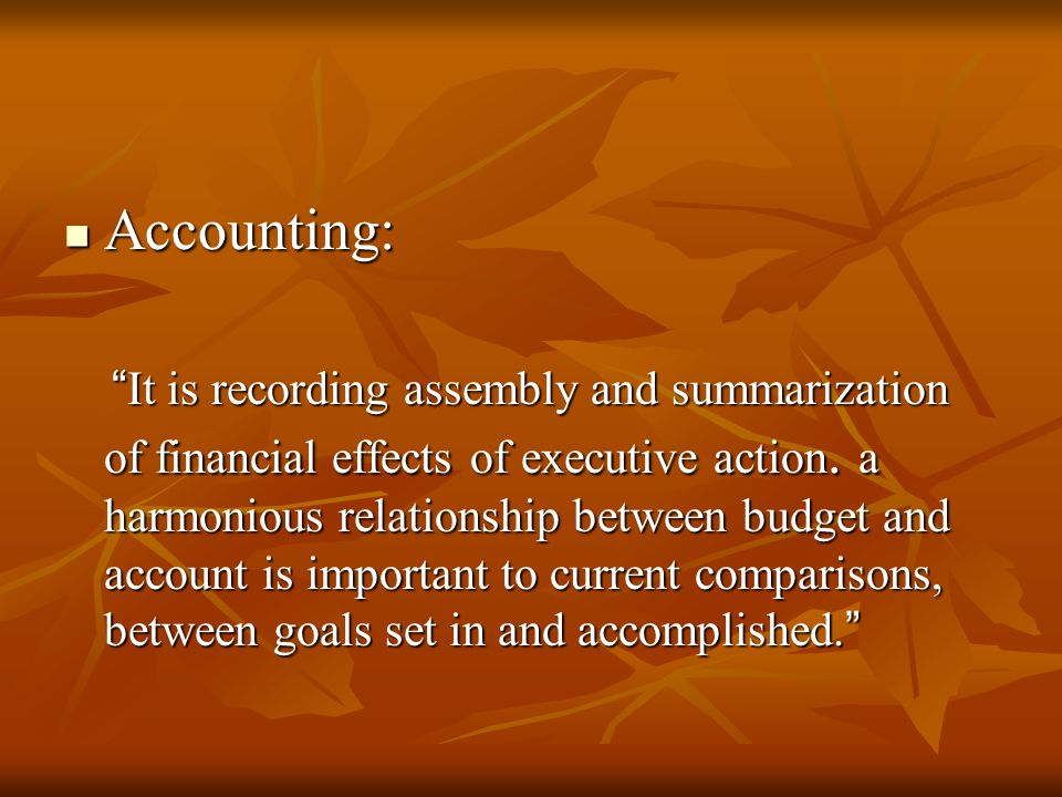 """Accounting: Accounting: """" It is recording assembly and summarization of financial effects of executive action. a harmonious relationship between budge"""