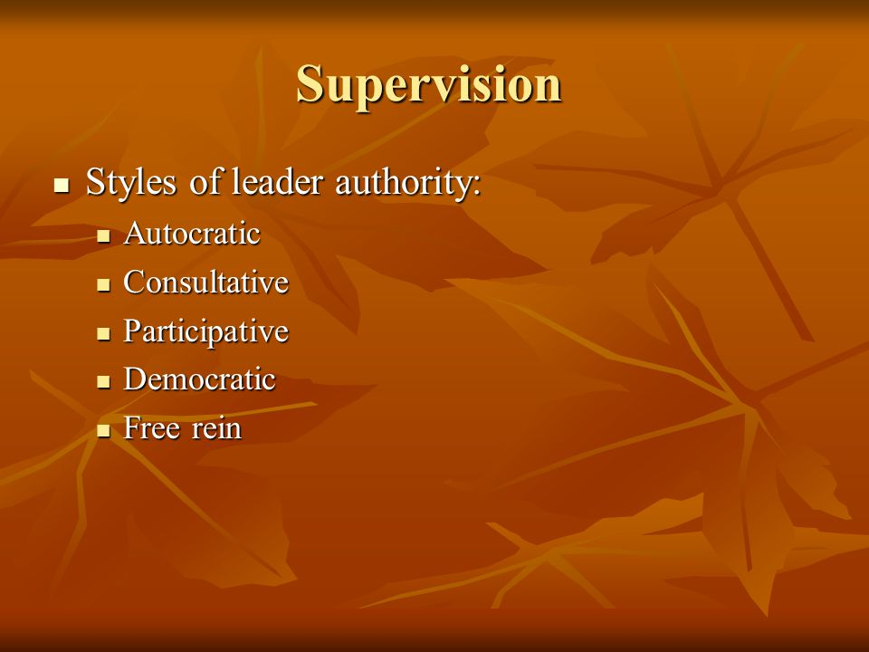 Supervision Styles of leader authority: Styles of leader authority: Autocratic Autocratic Consultative Consultative Participative Participative Democr