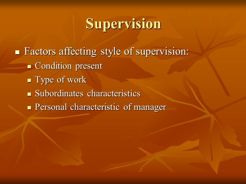 Supervision Factors affecting style of supervision: Factors affecting style of supervision: Condition present Condition present Type of work Type of w