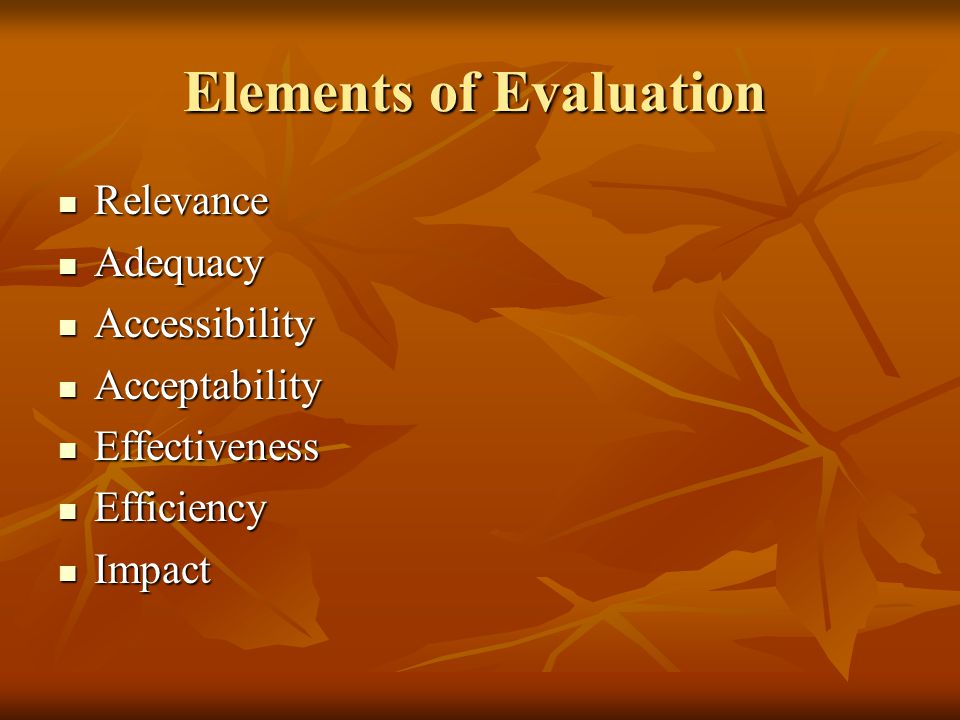Elements of Evaluation Relevance Relevance Adequacy Adequacy Accessibility Accessibility Acceptability Acceptability Effectiveness Effectiveness Effic
