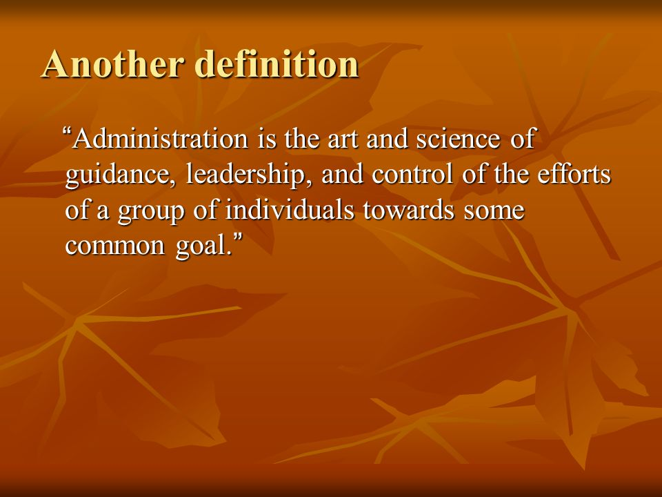"""Another definition """" Administration is the art and science of guidance, leadership, and control of the efforts of a group of individuals towards some"""