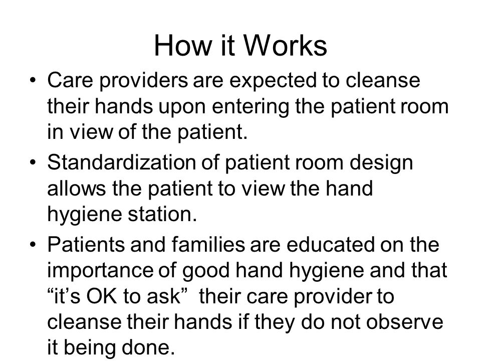 How it Works Care providers are expected to cleanse their hands upon entering the patient room in view of the patient.