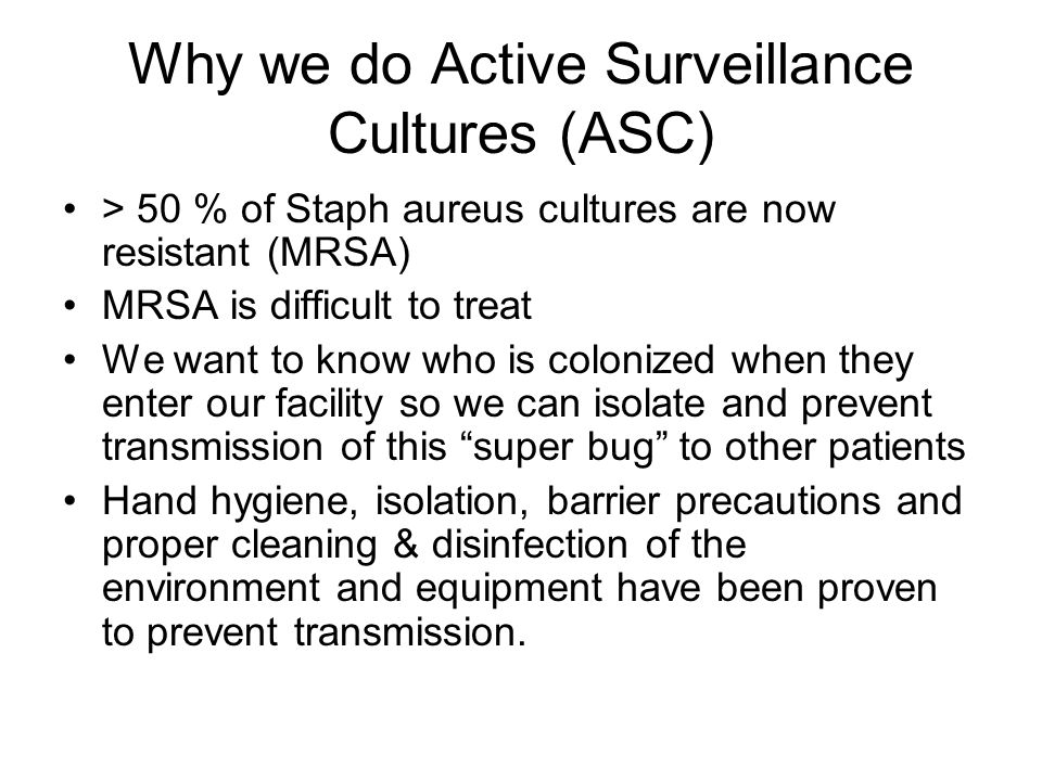 Why we do Active Surveillance Cultures (ASC) > 50 % of Staph aureus cultures are now resistant (MRSA) MRSA is difficult to treat We want to know who is colonized when they enter our facility so we can isolate and prevent transmission of this super bug to other patients Hand hygiene, isolation, barrier precautions and proper cleaning & disinfection of the environment and equipment have been proven to prevent transmission.