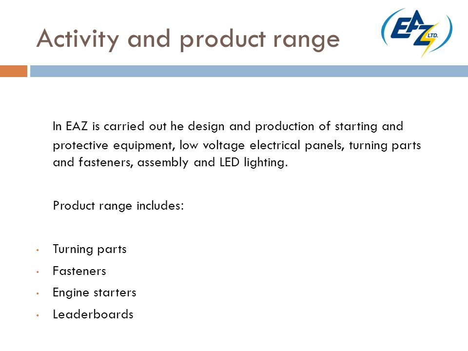Activity and product range In EAZ is carried out he design and production of starting and protective equipment, low voltage electrical panels, turning parts and fasteners, assembly and LED lighting.