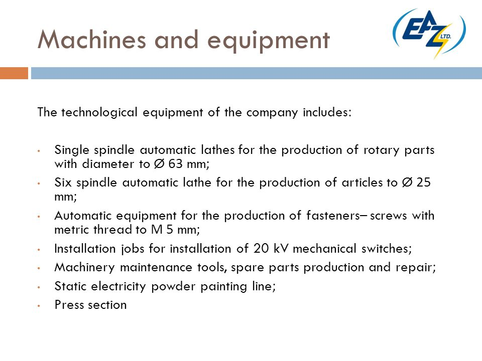Machines and equipment The technological equipment of the company includes: Single spindle automatic lathes for the production of rotary parts with diameter to Ø 63 mm; Six spindle automatic lathe for the production of articles to Ø 25 mm; Automatic equipment for the production of fasteners– screws with metric thread to М 5 mm; Installation jobs for installation of 20 kV mechanical switches; Machinery maintenance tools, spare parts production and repair; Static electricity powder painting line; Press section