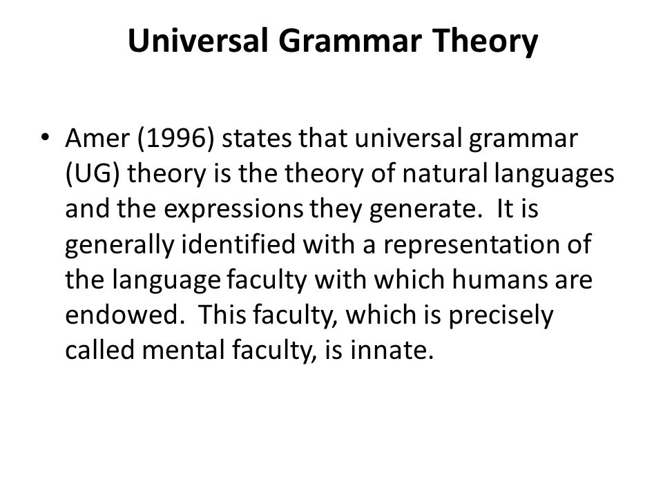 Universal Grammar Theory Amer (1996) states that universal grammar (UG) theory is the theory of natural languages and the expressions they generate.