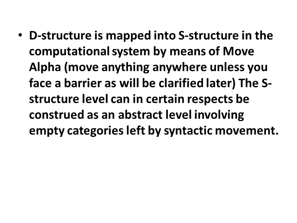 D-structure is mapped into S-structure in the computational system by means of Move Alpha (move anything anywhere unless you face a barrier as will be clarified later) The S- structure level can in certain respects be construed as an abstract level involving empty categories left by syntactic movement.