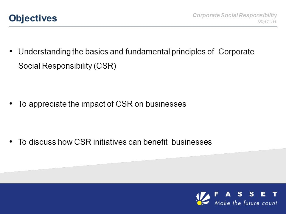 Objectives Understanding the basics and fundamental principles of Corporate Social Responsibility (CSR) To appreciate the impact of CSR on businesses To discuss how CSR initiatives can benefit businesses