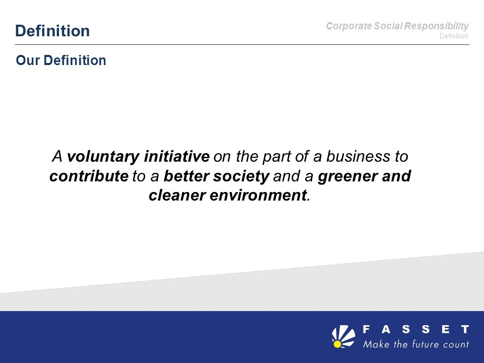 Definition Our Definition A voluntary initiative on the part of a business to contribute to a better society and a greener and cleaner environment.