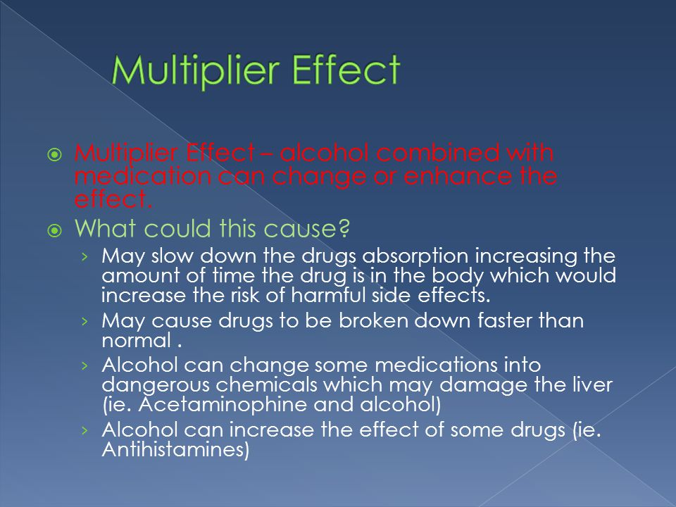 Multiplier Effect – alcohol combined with medication can change or enhance the effect.