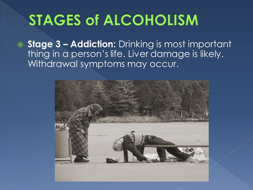  Stage 3 – Addiction: Drinking is most important thing in a person's life.