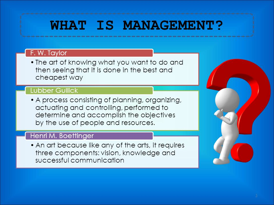 WHAT IS MANAGEMENT? 2 Art of getting things done through other people Mary Parker Follet Field of knowledge that seeks to systematically understand wh