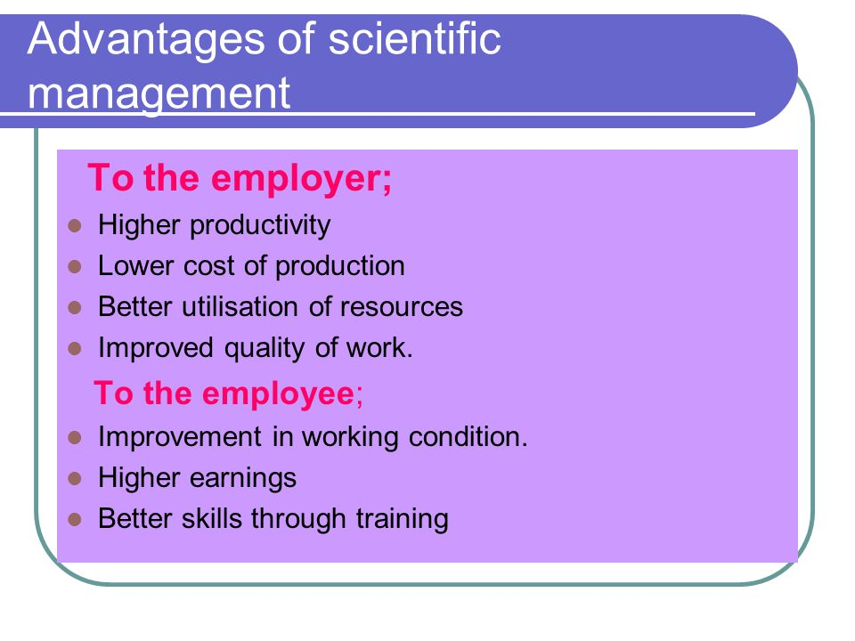 Advantages of scientific management To the employer; Higher productivity Lower cost of production Better utilisation of resources Improved quality of