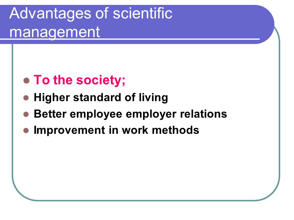 Advantages of scientific management To the society; Higher standard of living Better employee employer relations Improvement in work methods
