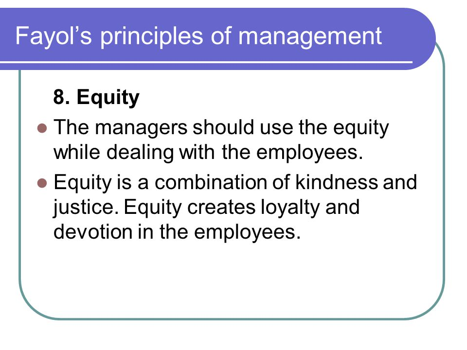 Fayol's principles of management 8. Equity The managers should use the equity while dealing with the employees. Equity is a combination of kindness an