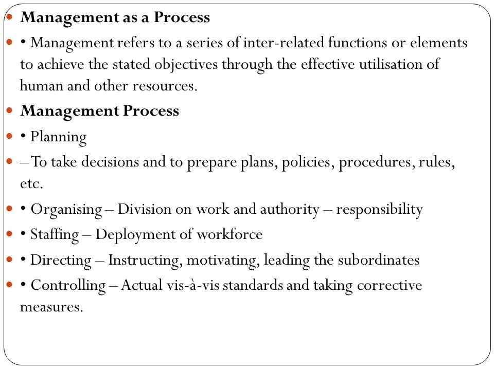 Management as a Process Management refers to a series of inter-related functions or elements to achieve the stated objectives through the effective ut