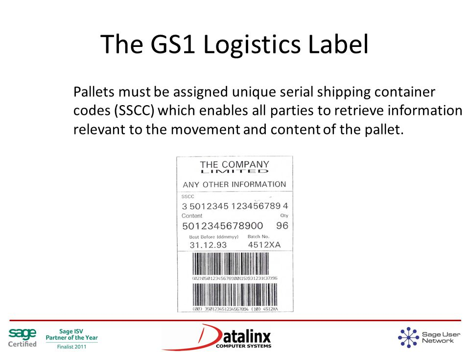 The GS1 Logistics Label Pallets must be assigned unique serial shipping container codes (SSCC) which enables all parties to retrieve information relevant to the movement and content of the pallet.