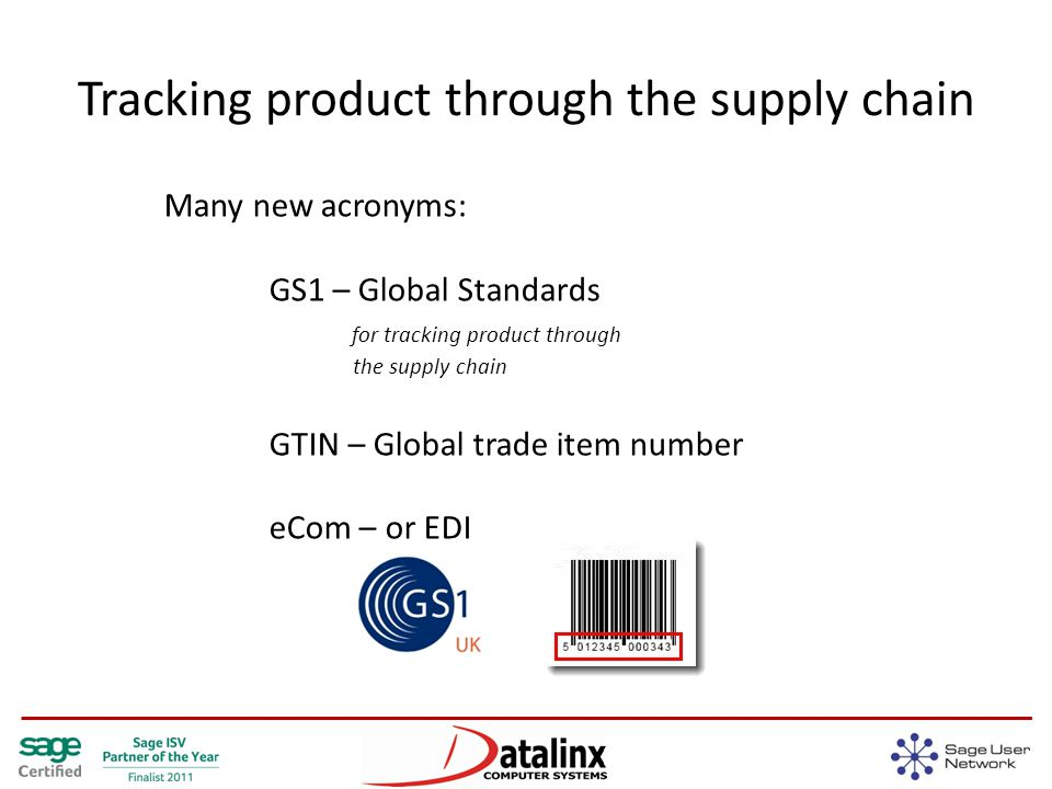 Tracking product through the supply chain Many new acronyms: GS1 – Global Standards for tracking product through the supply chain GTIN – Global trade item number eCom – or EDI