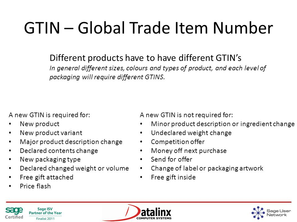 GTIN – Global Trade Item Number Different products have to have different GTIN's In general different sizes, colours and types of product, and each level of packaging will require different GTINS.