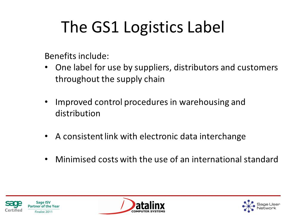 The GS1 Logistics Label Benefits include: One label for use by suppliers, distributors and customers throughout the supply chain Improved control procedures in warehousing and distribution A consistent link with electronic data interchange Minimised costs with the use of an international standard