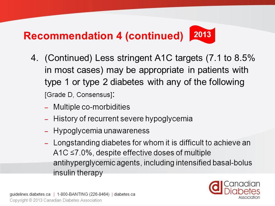 guidelines.diabetes.ca | BANTING ( ) | diabetes.ca Copyright © 2013 Canadian Diabetes Association Recommendation 4 (continued) 4.(Continued) Less stringent A1C targets (7.1 to 8.5% in most cases) may be appropriate in patients with type 1 or type 2 diabetes with any of the following [Grade D, Consensus] : – Multiple co-morbidities – History of recurrent severe hypoglycemia – Hypoglycemia unawareness – Longstanding diabetes for whom it is difficult to achieve an A1C ≤7.0%, despite effective doses of multiple antihyperglycemic agents, including intensified basal-bolus insulin therapy 2013