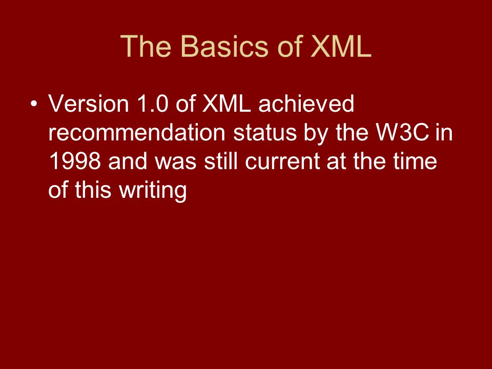 The Basics of XML Version 1.0 of XML achieved recommendation status by the W3C in 1998 and was still current at the time of this writing