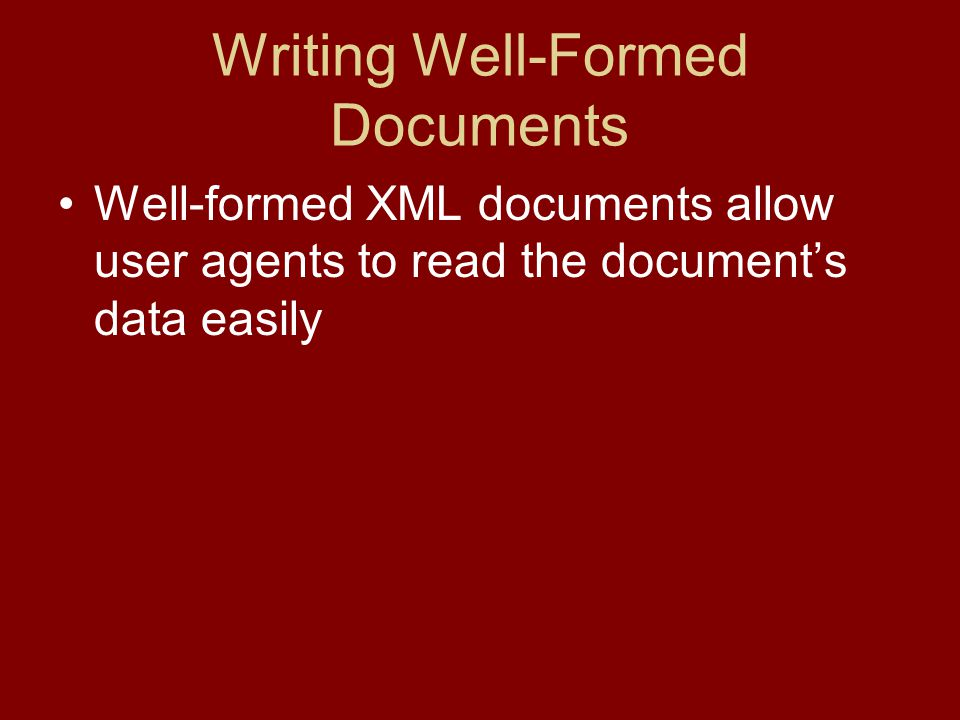 Writing Well-Formed Documents Well-formed XML documents allow user agents to read the document's data easily