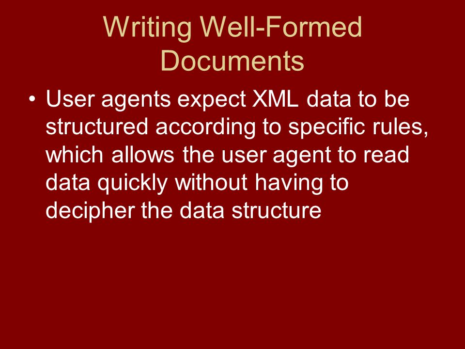 Writing Well-Formed Documents User agents expect XML data to be structured according to specific rules, which allows the user agent to read data quickly without having to decipher the data structure