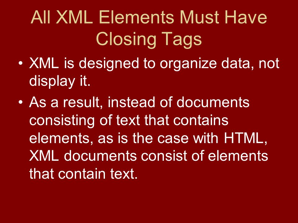 All XML Elements Must Have Closing Tags XML is designed to organize data, not display it.