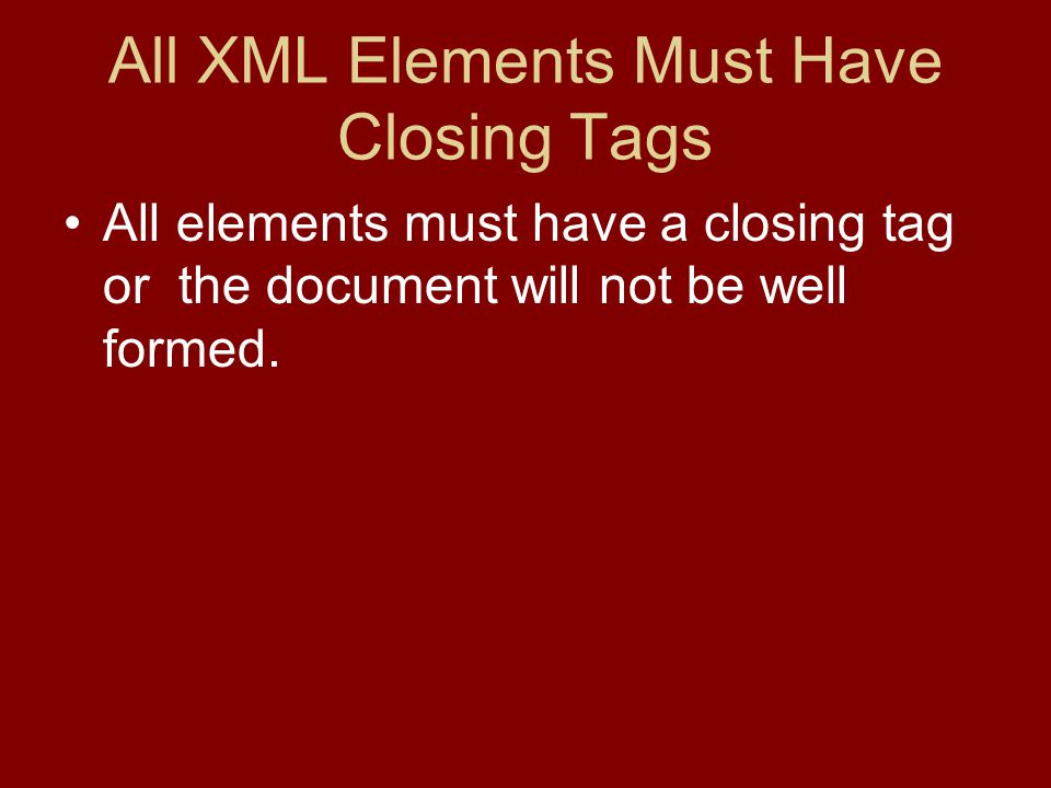 All XML Elements Must Have Closing Tags All elements must have a closing tag or the document will not be well formed.