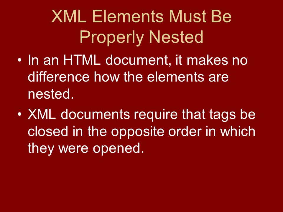 XML Elements Must Be Properly Nested In an HTML document, it makes no difference how the elements are nested.