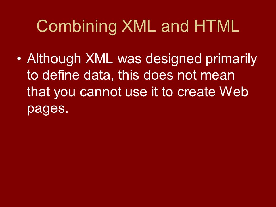 Combining XML and HTML Although XML was designed primarily to define data, this does not mean that you cannot use it to create Web pages.