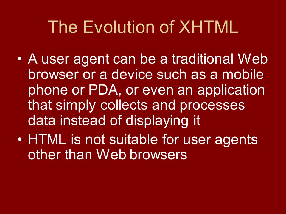 The Evolution of XHTML A user agent can be a traditional Web browser or a device such as a mobile phone or PDA, or even an application that simply collects and processes data instead of displaying it HTML is not suitable for user agents other than Web browsers