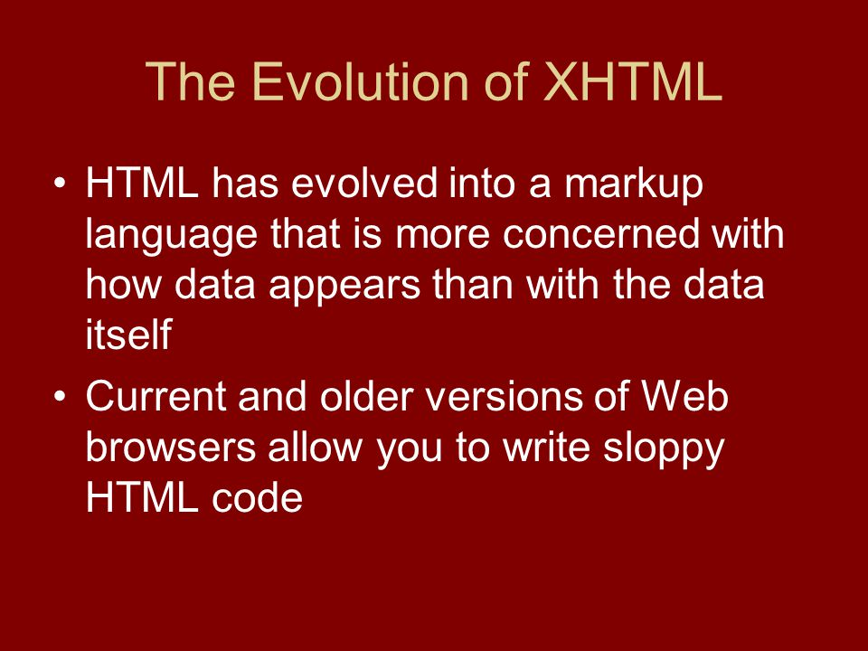 The Evolution of XHTML HTML has evolved into a markup language that is more concerned with how data appears than with the data itself Current and older versions of Web browsers allow you to write sloppy HTML code