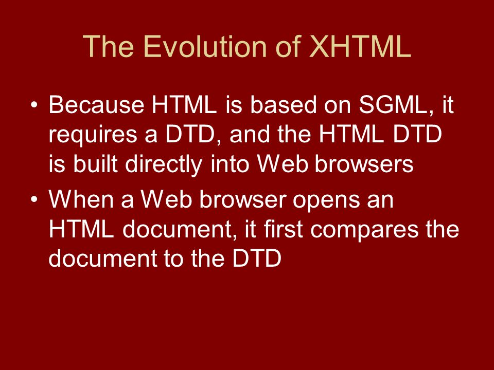 The Evolution of XHTML Because HTML is based on SGML, it requires a DTD, and the HTML DTD is built directly into Web browsers When a Web browser opens an HTML document, it first compares the document to the DTD
