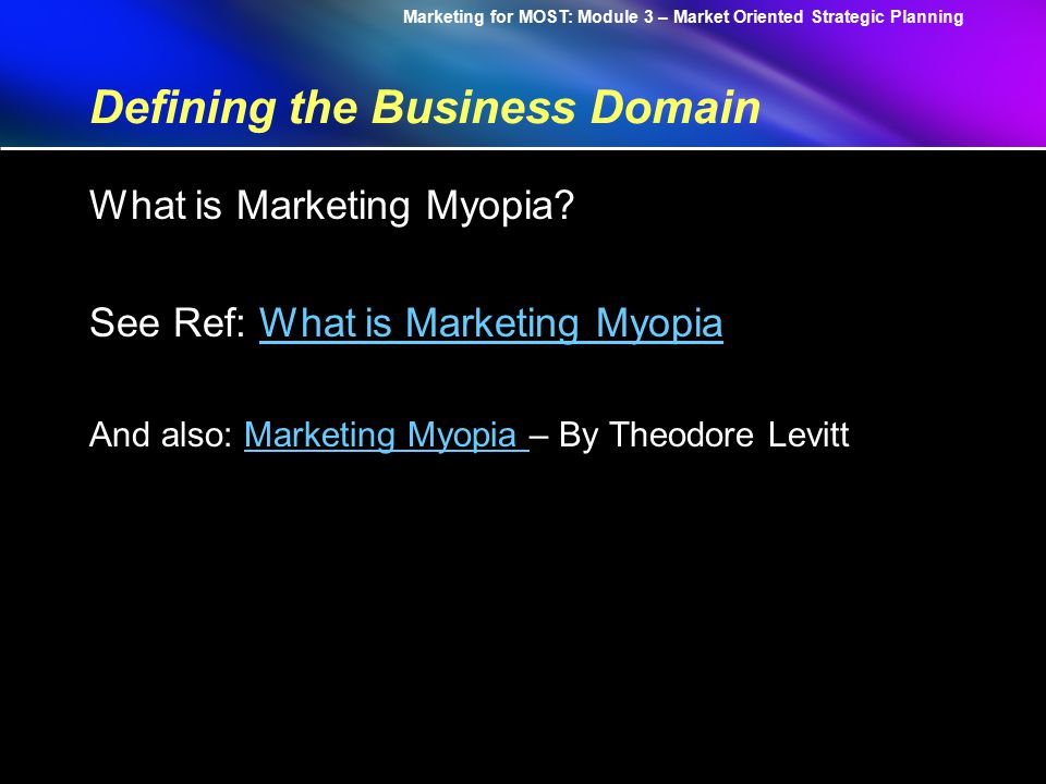 Marketing for MOST: Module 3 – Market Oriented Strategic Planning Defining the Business Domain Core Competence: 1.Is a source of Competitive Advantage 2.Has a potential breadth of applications 3.It is difficult for competitors to imitate (C.K Prahalad & Gary Hamel)