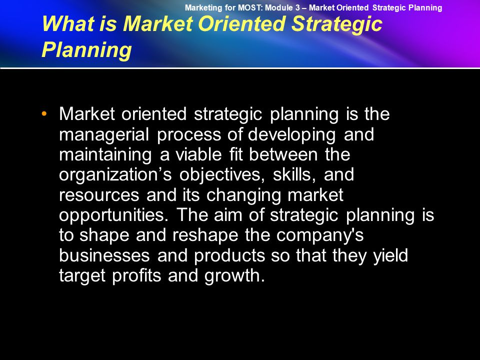 Marketing for MOST: Module 3 – Market Oriented Strategic Planning Module 03: Market Oriented Strategic Planning 1.What is Market-Oriented Strategic Planning.