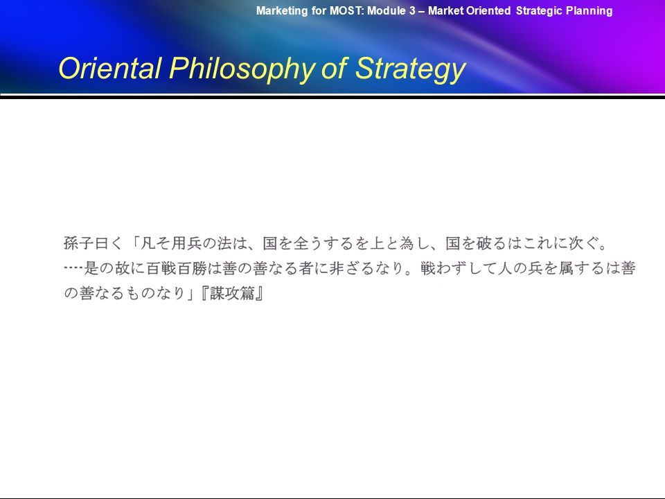 Marketing for MOST: Module 3 – Market Oriented Strategic Planning Oriental Philosophy of Strategy –Reminder: There is no definite form for management Act just like water, Which follows the shape of any container, While retaining the power to break down a thousand feet high dam.